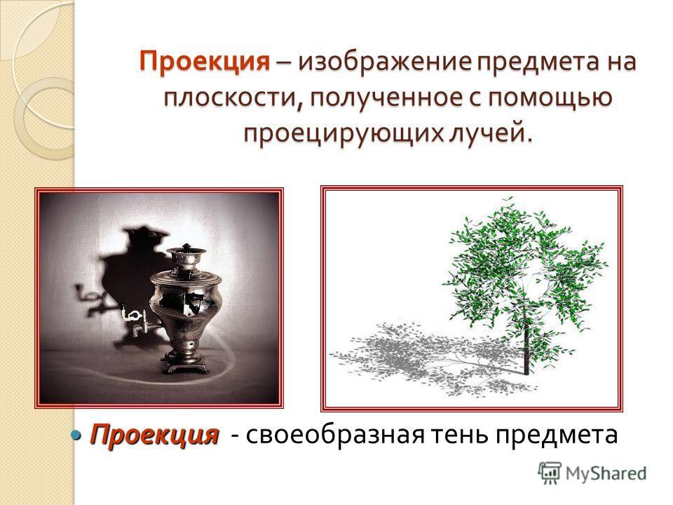 Проекция – изображение предмета на плоскости, полученное с помощью проецирующих лучей. Проекция Проекция - своеобразная тень предмета