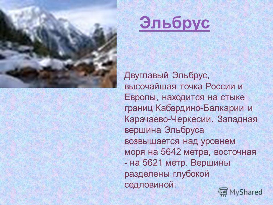 Эльбрус Двуглавый Эльбрус, высочайшая точка России и Европы, находится на стыке границ Кабардино-Балкарии и Карачаево-Черкесии. Западная вершина Эльбруса возвышается над уровнем моря на 5642 метра, восточная - на 5621 метр. Вершины разделены глубокой