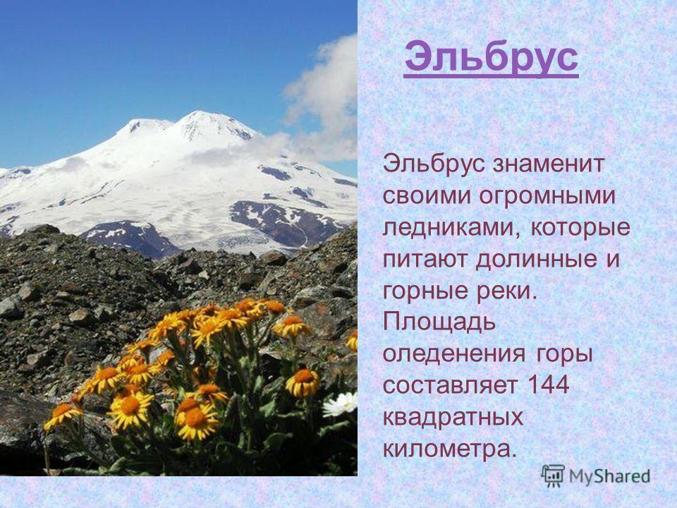 Эльбрус Эльбрус знаменит своими огромными ледниками, которые питают долинные и горные реки. Площадь оледенения горы составляет 144 квадратных километра.