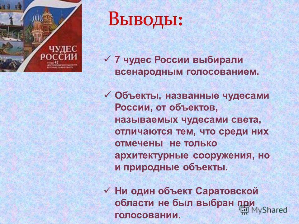7 чудес России выбирали всенародным голосованием. Объекты, названные чудесами России, от объектов, называемых чудесами света, отличаются тем, что среди них отмечены не только архитектурные сооружения, но и природные объекты. Ни один объект Саратовско