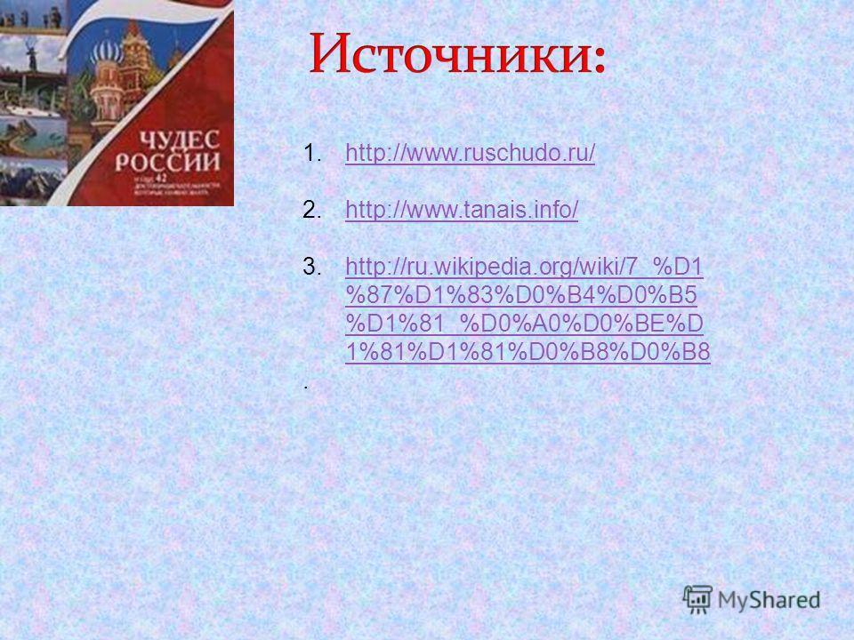 1.http://www.ruschudo.ru/http://www.ruschudo.ru/ 2.http://www.tanais.info/http://www.tanais.info/ 3.http://ru.wikipedia.org/wiki/7_%D1 %87%D1%83%D0%B4%D0%B5 %D1%81_%D0%A0%D0%BE%D 1%81%D1%81%D0%B8%D0%B8http://ru.wikipedia.org/wiki/7_%D1 %87%D1%83%D0%B