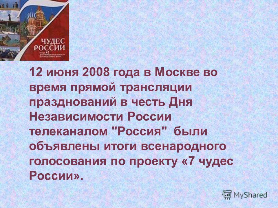 12 июня 2008 года в Москве во время прямой трансляции празднований в честь Дня Независимости России телеканалом Россия были объявлены итоги всенародного голосования по проекту «7 чудес России».