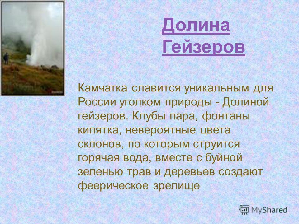 Долина Гейзеров Камчатка славится уникальным для России уголком природы - Долиной гейзеров. Клубы пара, фонтаны кипятка, невероятные цвета склонов, по которым струится горячая вода, вместе с буйной зеленью трав и деревьев создают феерическое зрелище