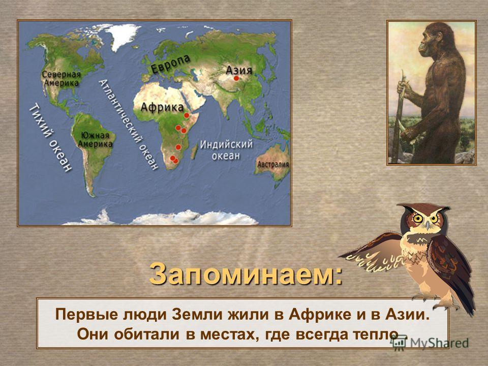 Первые люди Земли жили в Африке и в Азии. Они обитали в местах, где всегда тепло. Запоминаем: Запоминаем: