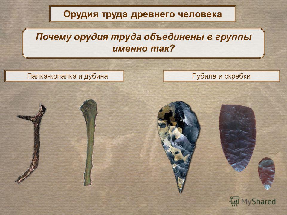 Орудия труда древнего человека Рубила и скребки Почему орудия труда объединены в группы именно так? Палка-копалка и дубина