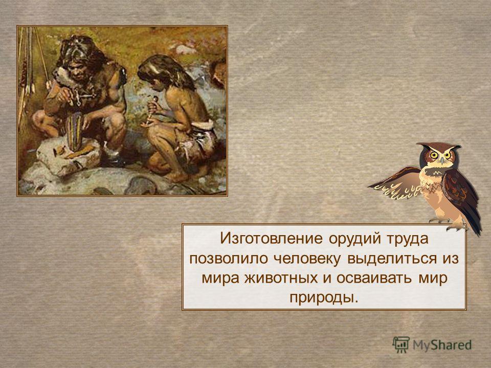 Изготовление орудий труда позволило человеку выделиться из мира животных и осваивать мир природы.
