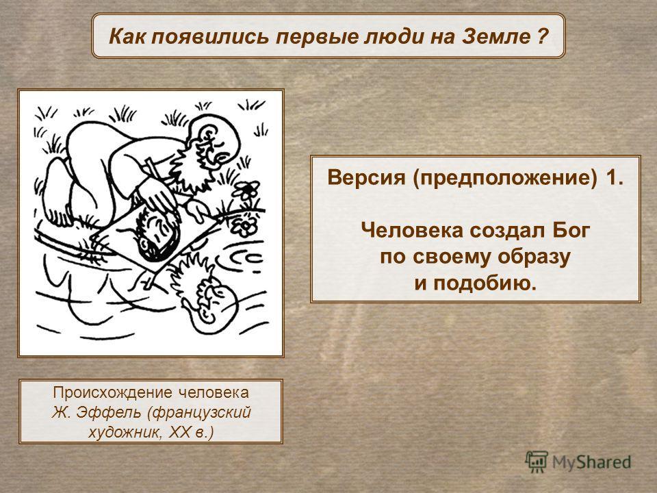Версия (предположение) 1. Человека создал Бог по своему образу и подобию. Как появились первые люди на Земле ? Происхождение человека Ж. Эффель (французский художник, XX в.)