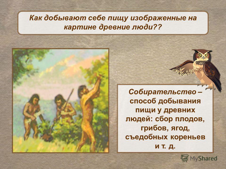 Как добывают себе пищу изображенные на картине древние люди?? Собирательство – способ добывания пищи у древних людей: сбор плодов, грибов, ягод, съедобных кореньев и т. д.
