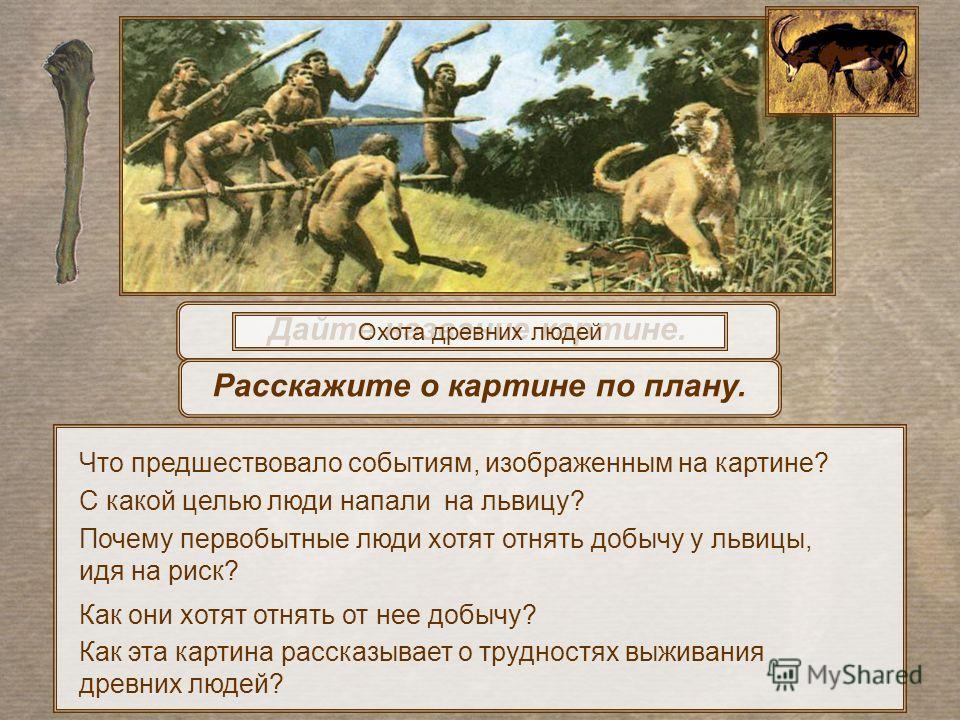 Дайте название картине. Охота древних людей Как эта картина рассказывает о трудностях выживания древних людей? Расскажите о картине по плану. Что предшествовало событиям, изображенным на картине? С какой целью люди напали на львицу? Как они хотят отн