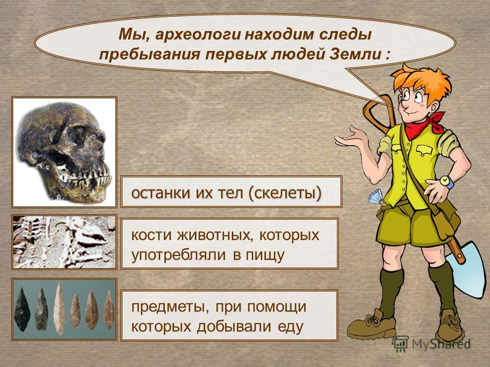 останки их тел (скелеты) Мы, археологи находим следы пребывания первых людей Земли : предметы, при помощи которых добывали еду кости животных, которых употребляли в пищу