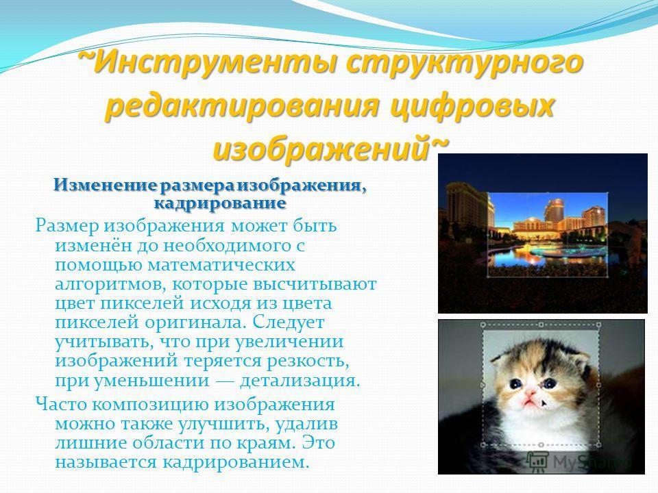 ~Инструменты структурного редактирования цифровых изображений~ Изменение размера изображения, кадрирование Размер изображения может быть изменён до необходимого с помощью математических алгоритмов, которые высчитывают цвет пикселей исходя из цвета пи