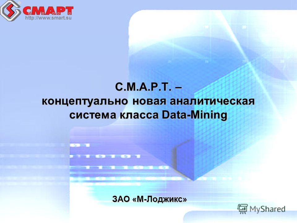 http://www.smart.su С.М.А.Р.Т. – концептуально новая аналитическая система класса Data-Mining ЗАО «М-Лоджикс»
