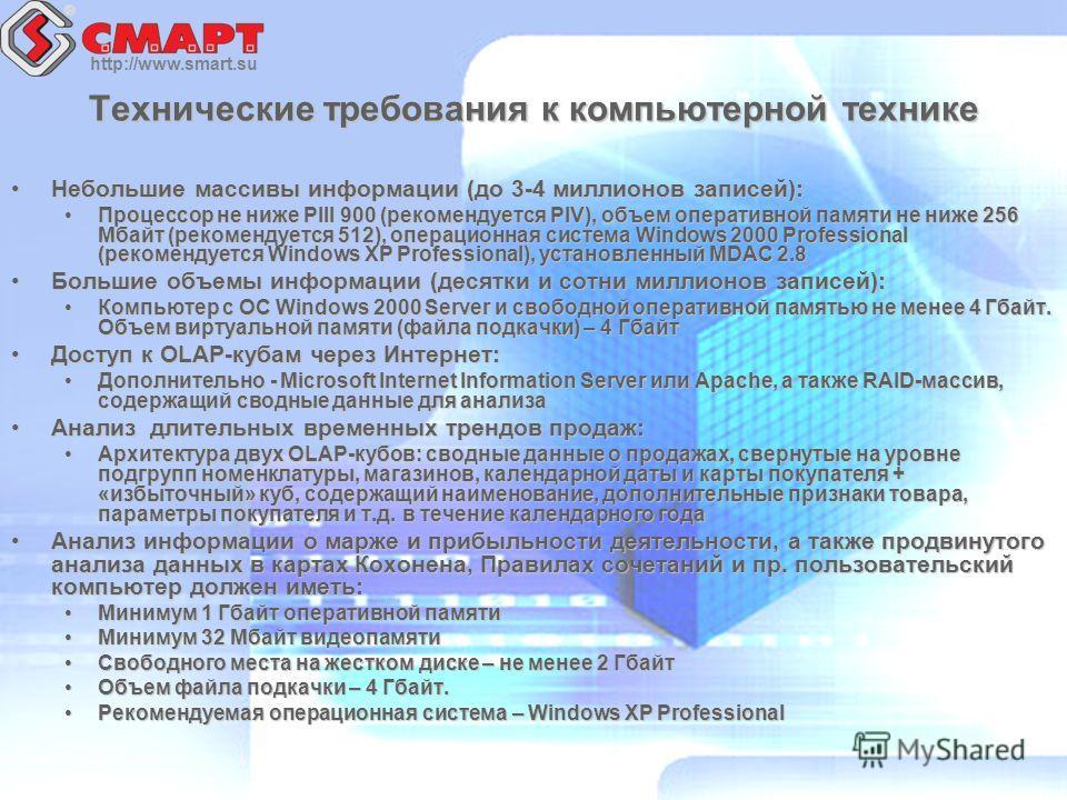 http://www.smart.su Технические требования к компьютерной технике Небольшие массивы информации (до 3-4 миллионов записей):Небольшие массивы информации (до 3-4 миллионов записей): Процессор не ниже PIII 900 (рекомендуется PIV), объем оперативной памят