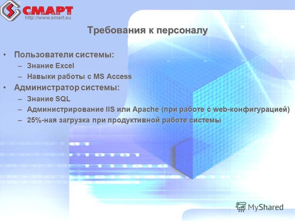 http://www.smart.su Требования к персоналу Пользователи системы:Пользователи системы: –Знание Excel –Навыки работы с MS Access Администратор системы:Администратор системы: –Знание SQL –Администрирование IIS или Apache (при работе с web-конфигурацией)