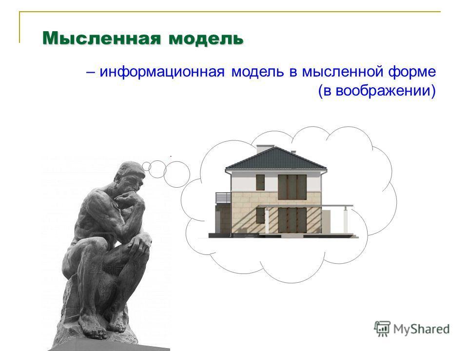 Мысленная модель – информационная модель в мысленной форме (в воображении)