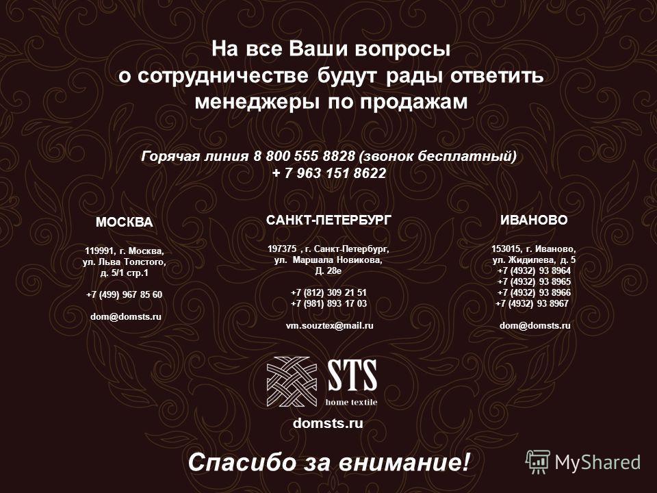 На все Ваши вопросы о сотрудничестве будут рады ответить менеджеры по продажам ИВАНОВО 153015, г. Иваново, ул. Жидилева, д. 5 +7 (4932) 93 8964 +7 (4932) 93 8965 +7 (4932) 93 8966 +7 (4932) 93 8967 dom@domsts.ru МОСКВА 119991, г. Москва, ул. Льва Тол