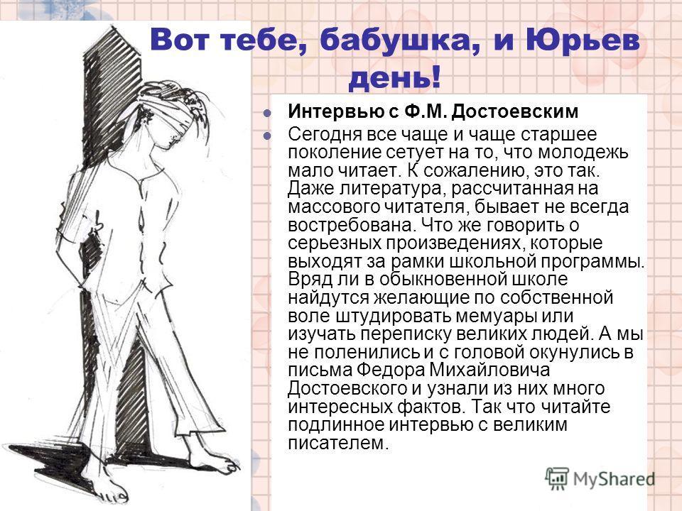 Интервью с Ф.М. Достоевским Сегодня все чаще и чаще старшее поколение сетует на то, что молодежь мало читает. К сожалению, это так. Даже литература, рассчитанная на массового читателя, бывает не всегда востребована. Что же говорить о серьезных произв