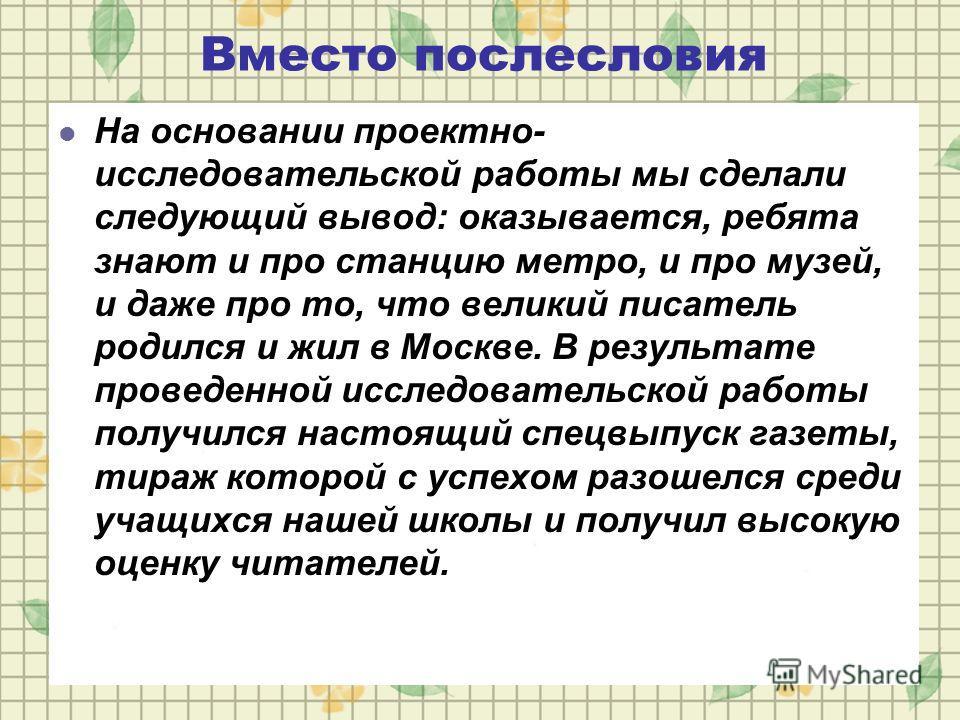 Вместо послесловия На основании проектно- исследовательской работы мы сделали следующий вывод: оказывается, ребята знают и про станцию метро, и про музей, и даже про то, что великий писатель родился и жил в Москве. В результате проведенной исследоват