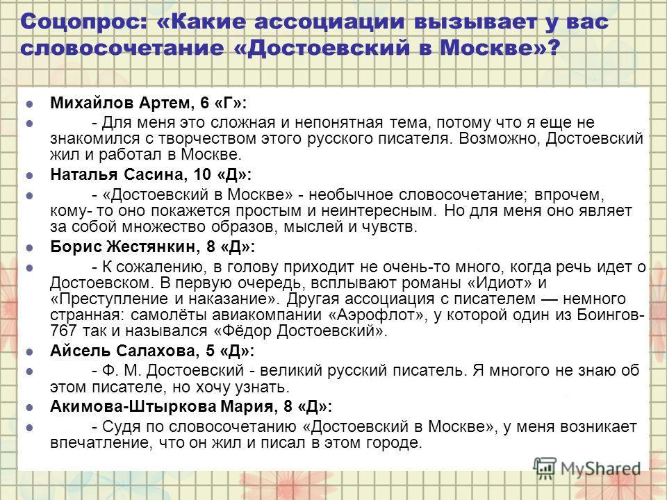 Соцопрос: «Какие ассоциации вызывает у вас словосочетание «Достоевский в Москве»? Михайлов Артем, 6 «Г»: - Для меня это сложная и непонятная тема, потому что я еще не знакомился с творчеством этого русского писателя. Возможно, Достоевский жил и работ