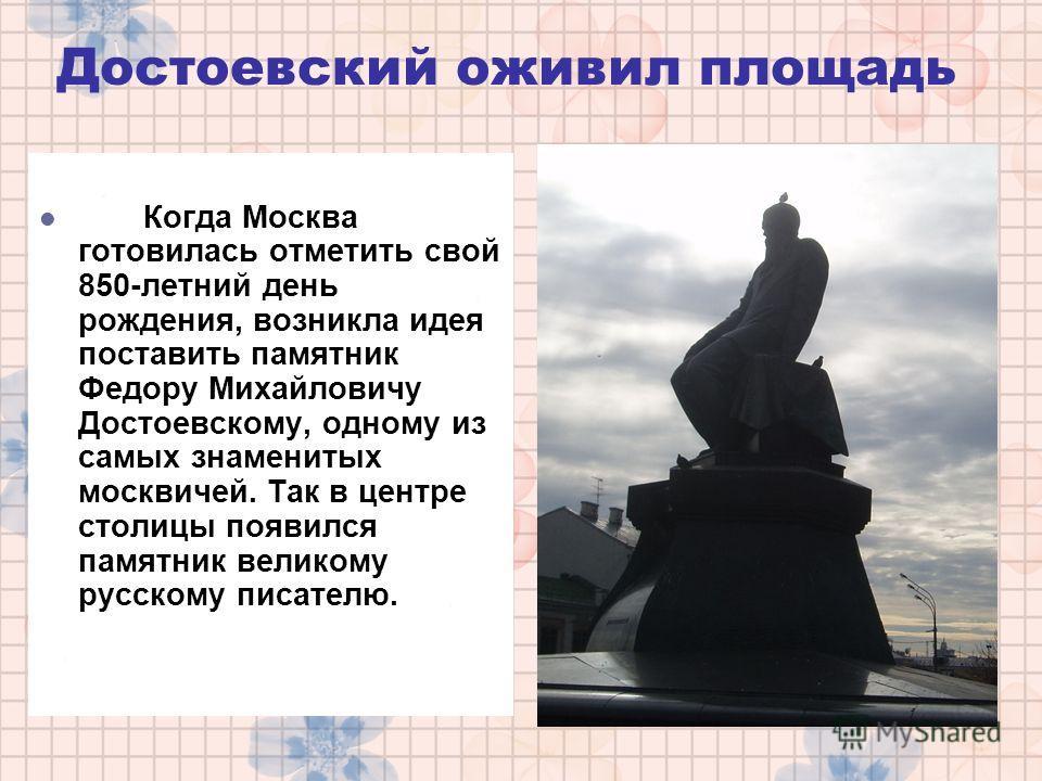 Достоевский оживил площадь Когда Москва готовилась отметить свой 850-летний день рождения, возникла идея поставить памятник Федору Михайловичу Достоевскому, одному из самых знаменитых москвичей. Так в центре столицы появился памятник великому русском