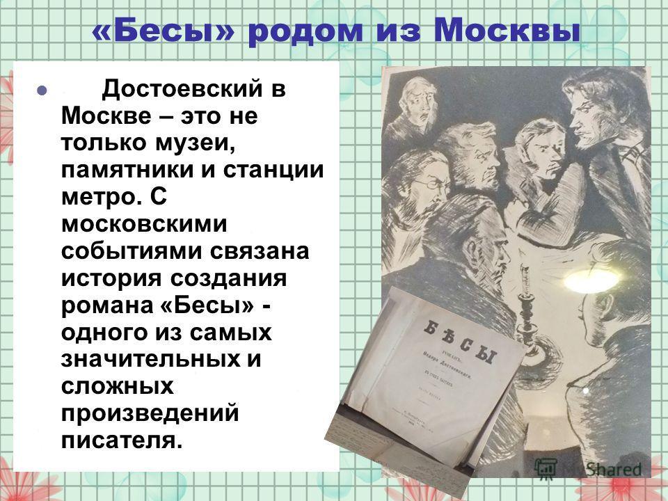 «Бесы» родом из Москвы Достоевский в Москве – это не только музеи, памятники и станции метро. С московскими событиями связана история создания романа «Бесы» - одного из самых значительных и сложных произведений писателя.
