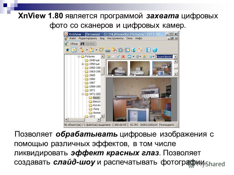 Позволяет обрабатывать цифровые изображения с помощью различных эффектов, в том числе ликвидировать эффект красных глаз. Позволяет создавать слайд-шоу и распечатывать фотографии. XnView 1.80 является программой захвата цифровых фото со сканеров и циф