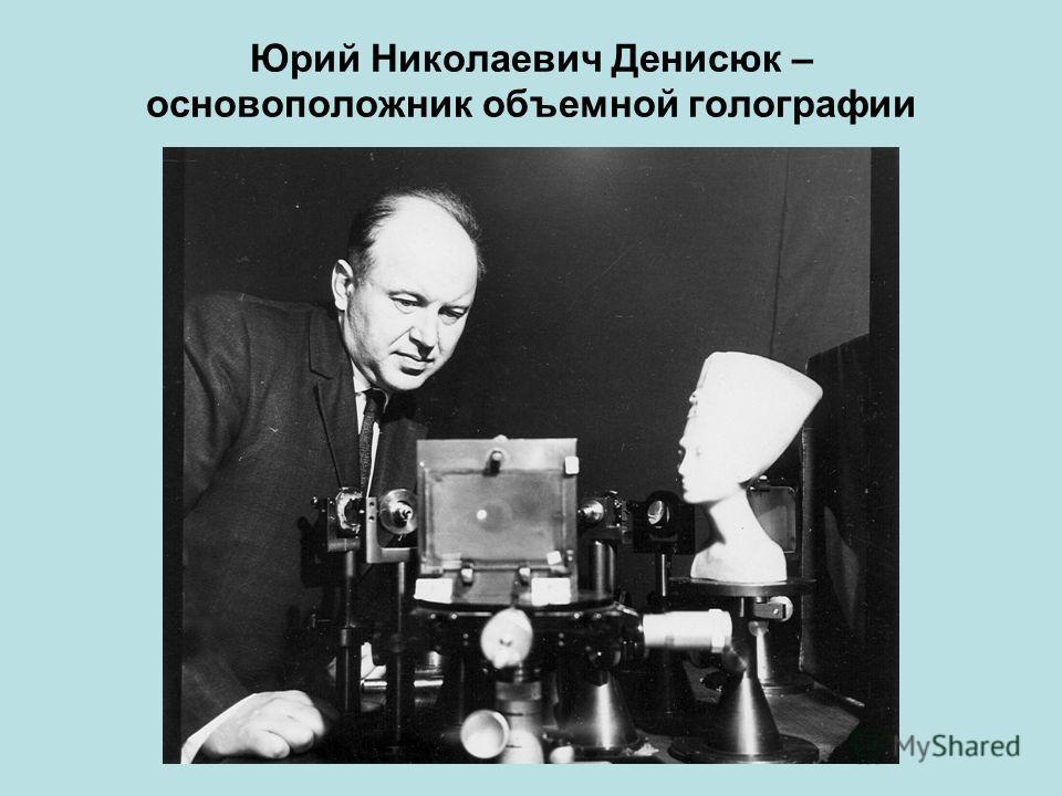 Юрий Николаевич Денисюк – основоположник объемной голографии