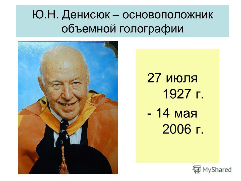 Ю.Н. Денисюк – основоположник объемной голографии 27 июля 1927 г. - 14 мая 2006 г.