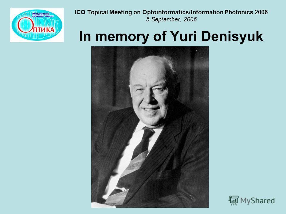 ICO Topical Meeting on Optoinformatics/Information Photonics 2006 5 September, 2006 In memory of Yuri Denisyuk