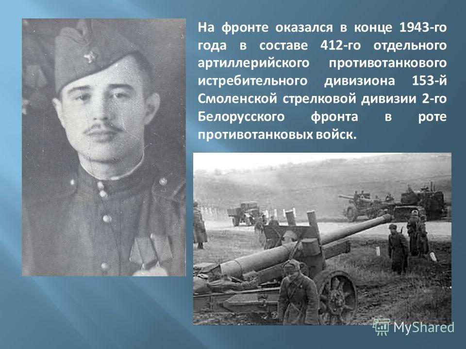 На фронте оказался в конце 1943-го года в составе 412-го отдельного артиллерийского противотанкового истребительного дивизиона 153-й Смоленской стрелковой дивизии 2-го Белорусского фронта в роте противотанковых войск.