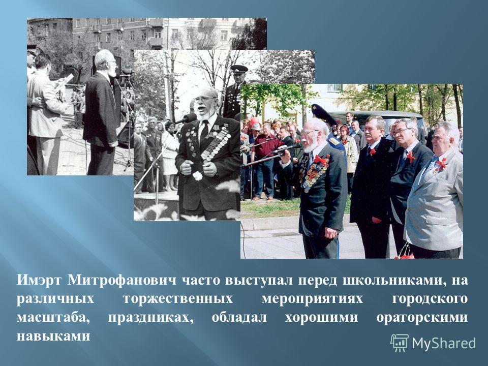 Имэрт Митрофанович часто выступал перед школьниками, на различных торжественных мероприятиях городского масштаба, праздниках, обладал хорошими ораторскими навыками