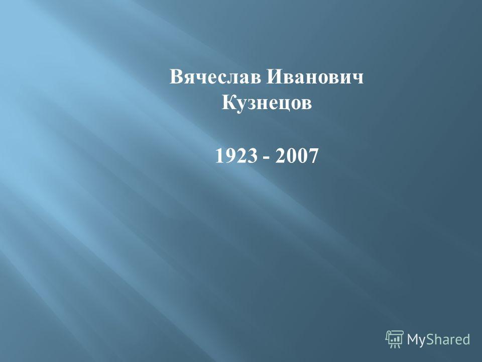 Вячеслав Иванович Кузнецов 1923 - 2007