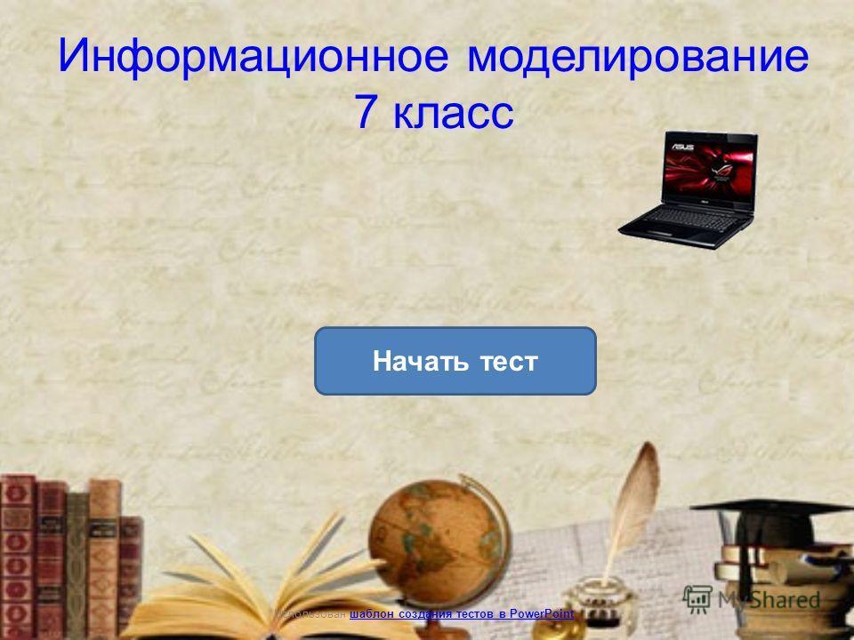 Информационное моделирование 7 класс Уровень 1Уровень 2Уровень 3 Начать тест Использован шаблон создания тестов в PowerPointшаблон создания тестов в PowerPoint