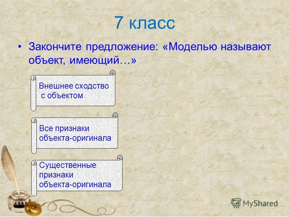 7 класс Закончите предложение: «Моделью называют объект, имеющий…» Внешнее сходство с объектом Все признаки объекта-оригинала Существенные признаки объекта-оригинала