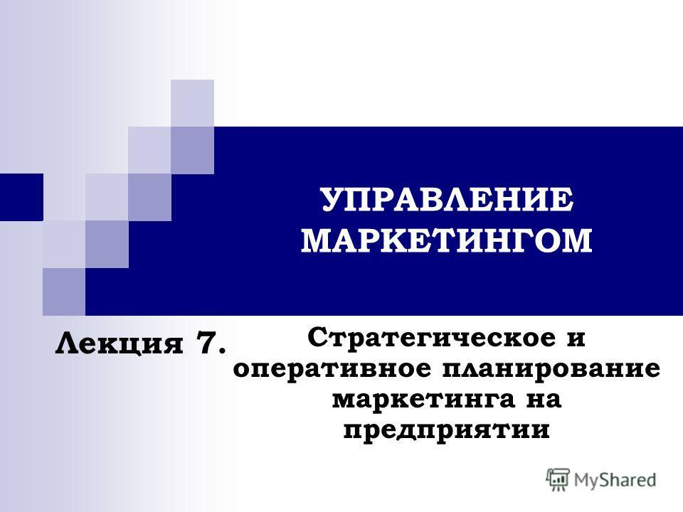 УПРАВЛЕНИЕ МАРКЕТИНГОМ Стратегическое и оперативное планирование маркетинга на предприятии Лекция 7.