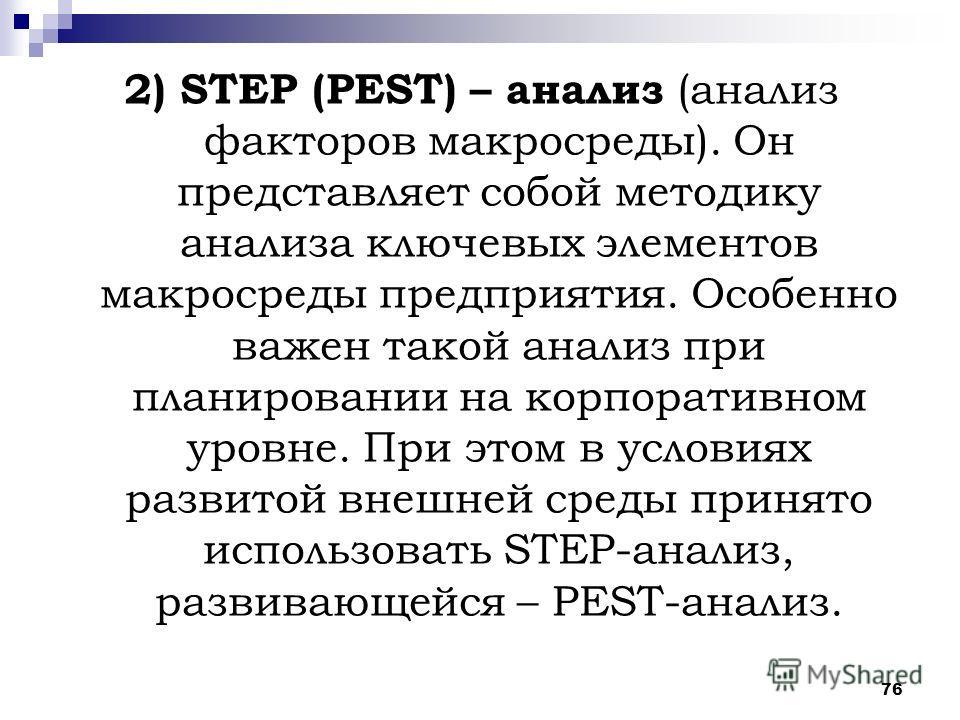 76 2) STEP (PEST) – анализ (анализ факторов макросреды). Он представляет собой методику анализа ключевых элементов макросреды предприятия. Особенно важен такой анализ при планировании на корпоративном уровне. При этом в условиях развитой внешней сред