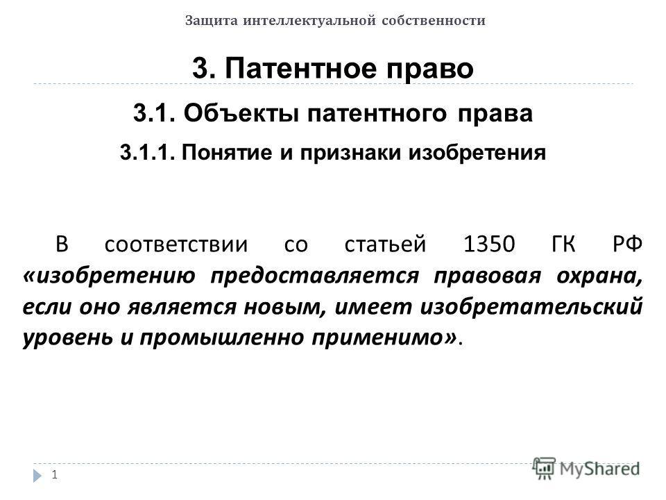 Защита интеллектуальной собственности 3. Патентное право 3.1. Объекты патентного права 1 3.1.1. Понятие и признаки изобретения В соответствии со статьей 1350 ГК РФ « изобретению предоставляется правовая охрана, если оно является новым, имеет изобрета