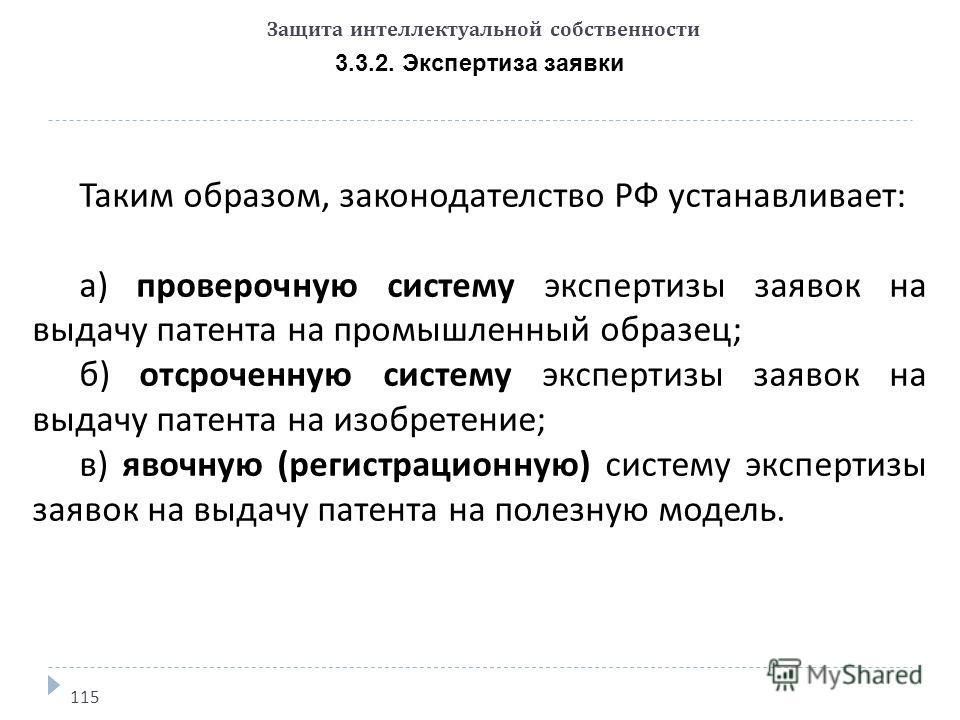 Защита интеллектуальной собственности 3.3.2. Экспертиза заявки 115 Таким образом, законодателство РФ устанавливает: а) проверочную систему экспертизы заявок на выдачу патента на промышленный образец; б) отсроченную систему экспертизы заявок на выдачу