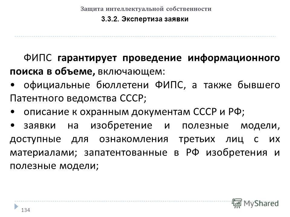 Защита интеллектуальной собственности 3.3.2. Экспертиза заявки 134 ФИПС гарантирует проведение информационного поиска в объеме, включающем: официальные бюллетени ФИПС, а также бывшего Патентного ведомства СССР; описание к охранным документам СССР и Р