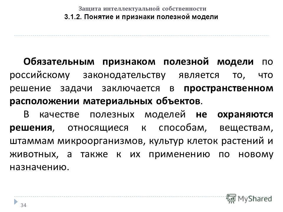 Защита интеллектуальной собственности 3.1.2. Понятие и признаки полезной модели 34 Обязательным признаком полезной модели по российскому законодательству является то, что решение задачи заключается в пространственном расположении материальных объекто