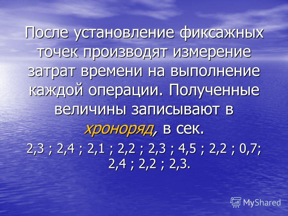 После установление фиксажных точек производят измерение затрат времени на выполнение каждой операции. Полученные величины записывают в хроноряд, в сек. 2,3 ; 2,4 ; 2,1 ; 2,2 ; 2,3 ; 4,5 ; 2,2 ; 0,7; 2,4 ; 2,2 ; 2,3.