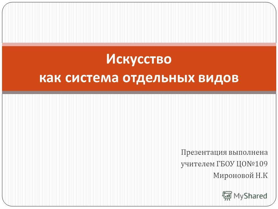 Презентация выполнена учителем ГБОУ ЦО 109 Мироновой Н. К Искусство как система отдельных видов