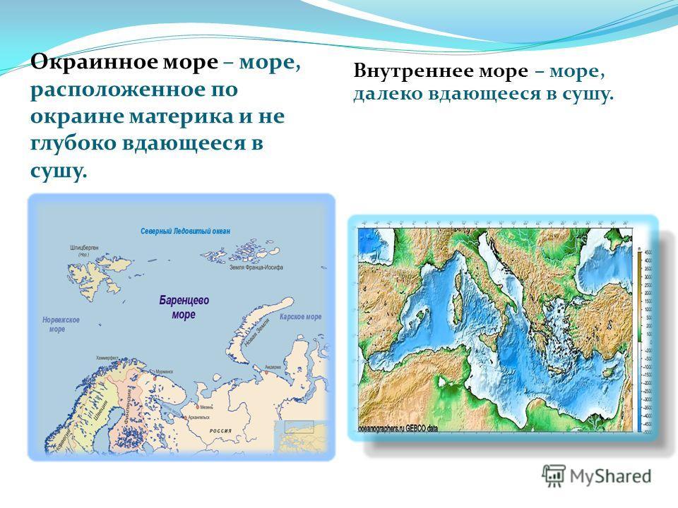 Окраинное море – море, расположенное по окраине материка и не глубоко вдающееся в сушу. Внутреннее море – море, далеко вдающееся в сушу.