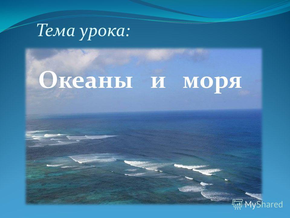 Тема урока: Океаны и моря
