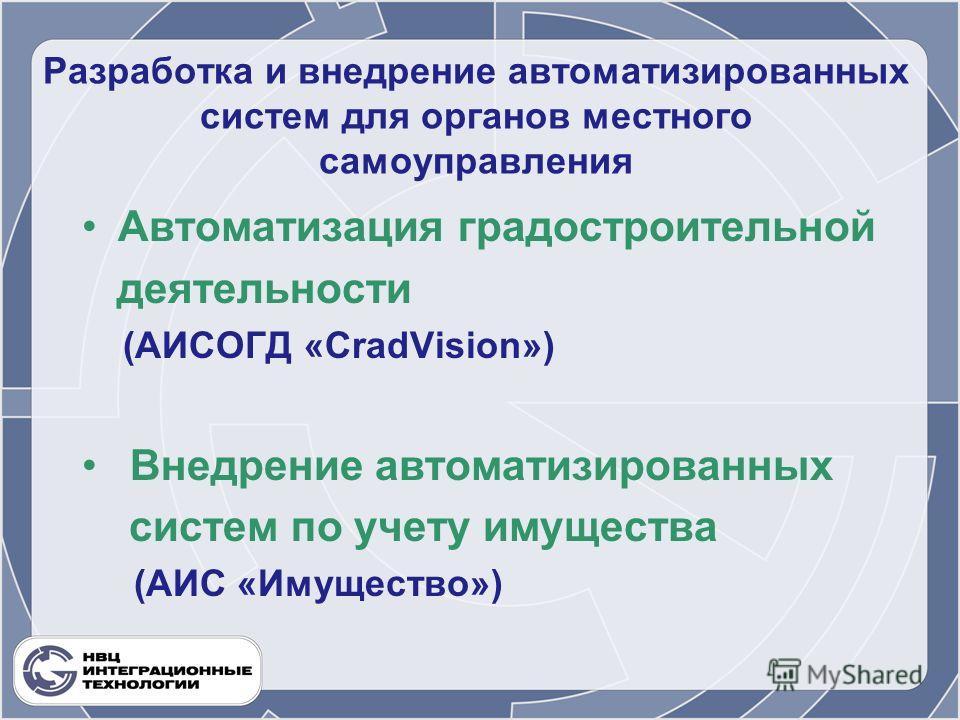 Разработка и внедрение автоматизированных систем для органов местного самоуправления Автоматизация градостроительной деятельности (АИСОГД «CradVision») Внедрение автоматизированных систем по учету имущества (АИС «Имущество»)
