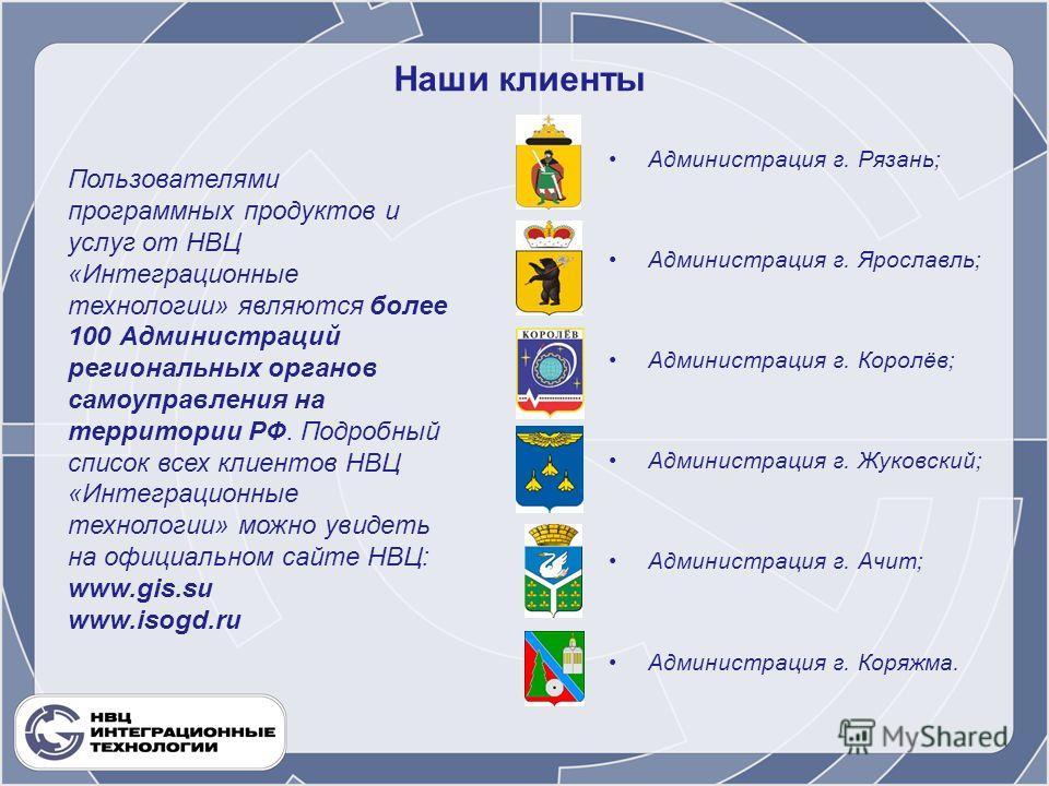 Наши клиенты Администрация г. Рязань; Администрация г. Ярославль; Администрация г. Королёв; Администрация г. Жуковский; Администрация г. Ачит; Администрация г. Коряжма. Пользователями программных продуктов и услуг от НВЦ «Интеграционные технологии» я