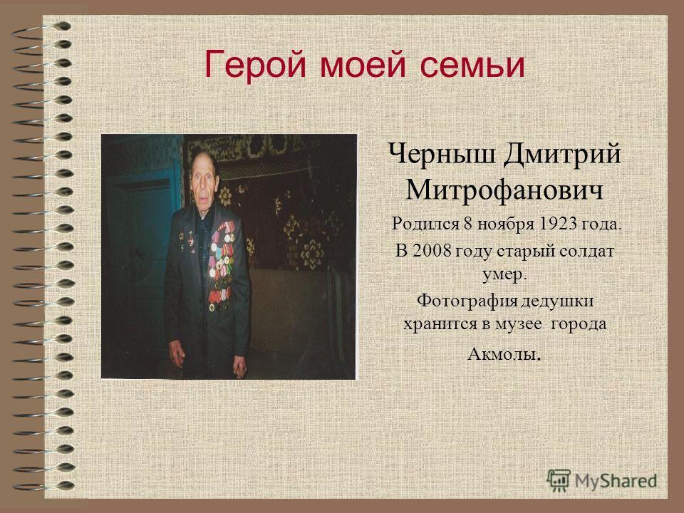 Герой моей семьи Черныш Дмитрий Митрофанович Родился 8 ноября 1923 года. В 2008 году старый солдат умер. Фотография дедушки хранится в музее города Акмолы.
