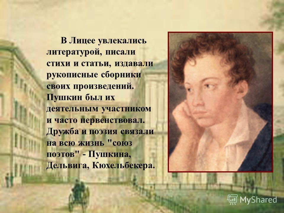 В Лицее увлекались литературой, писали стихи и статьи, издавали рукописные сборники своих произведений. Пушкин был их деятельным участником и часто первенствовал. Дружба и поэзия связали на всю жизнь союз поэтов - Пушкина, Дельвига, Кюхельбекера.