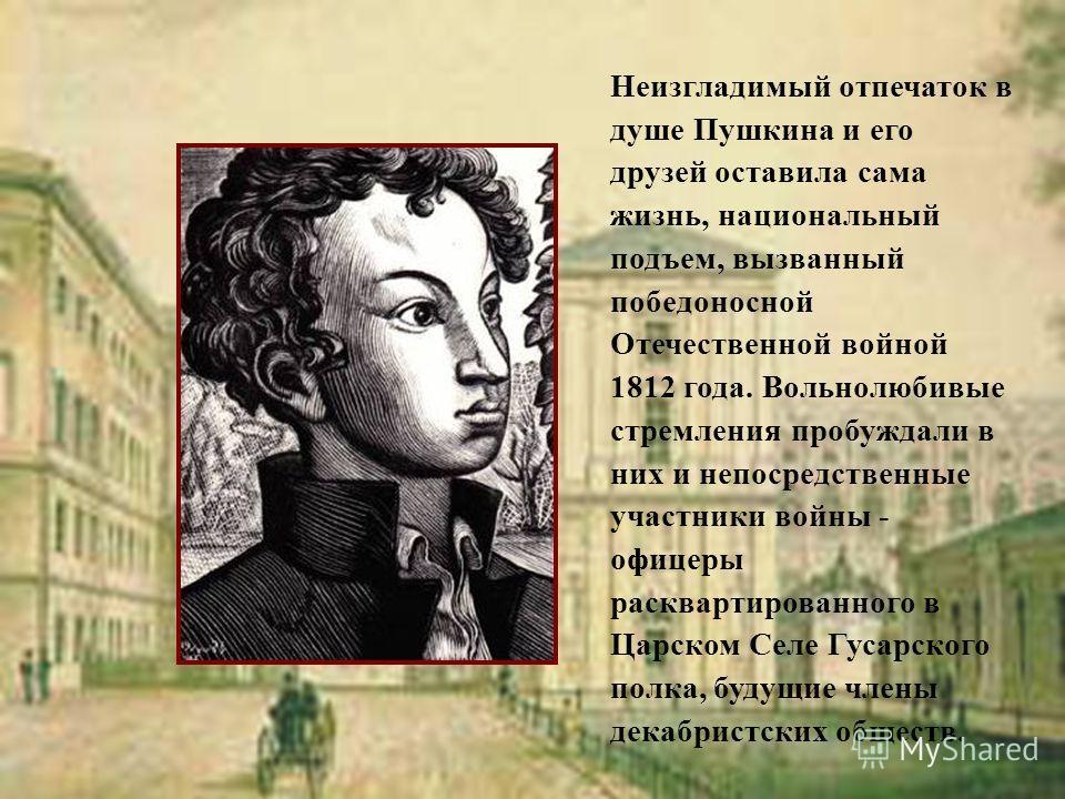 Неизгладимый отпечаток в душе Пушкина и его друзей оставила сама жизнь, национальный подъем, вызванный победоносной Отечественной войной 1812 года. Вольнолюбивые стремления пробуждали в них и непосредственные участники войны - офицеры расквартированн