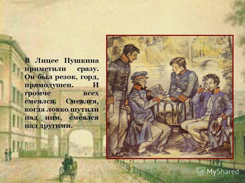В Лицее Пушкина приметили сразу. Он был резок, горд, прямодушен. И громче всех смеялся. Смеялся, когда ловко шутили над ним, смеялся над другими.